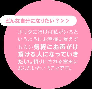 ホリタに行けば私がいるというようにお客様に覚えてもらい気軽にお声がけ頂ける人になっていきたい。頼りにされる宮田になりたいということです。