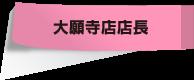 大願寺店店長